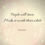 People will stare. Make it worth their while