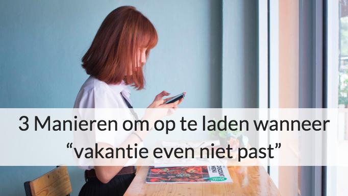 """3 Manieren Om Op Te Laden Wanneer """"vakantie Even Niet Past"""""""